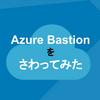 Azure Bastionをさわってみた