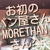 久々、お初のパン屋さん訪問、新宿のMORETHANさんで買ってみました。