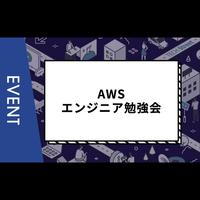 【主催イベント】AWSエンジニア勉強会 ~今おさえておきたいAWS最新トピックスとユーザーLT~