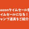 amazonのタイムセールで購入できる!?キャンプ道具を紹介。