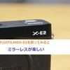 FUJIFILMのX-E2を買ってみるとミラーレスが楽しい