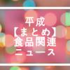 【ありがとう平成】平成の時代を映した食品関連ニュース振り返り