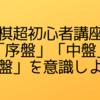 【将棋超初心者講座③】「序盤」「中盤」「終盤」の感覚を意識してみよう!