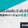 Android Studio で git を使う ~ある時点のバージョンに戻す~