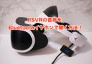 PSVRの音声をBluetoothイヤホンで聴く方法!ケーブルレスで没頭感が半端ないぞ!