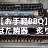 【お手軽BBQ】イワタニの「炉ばた焼器 炙りや」をレビュー!キャンプなどのアウトドアにピッタリ!