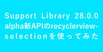 Support Library 28.0.0 alpha新APIのrecyclerview-selectionを使ってみた
