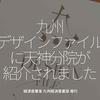 460食目「九州デザインファイルに天神分院が紹介されました」経済産業省 九州経済産業局 発行