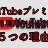 【YouTubeプレミアム】有料会員になって8ヶ月、退会できない5つの理由!!
