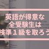 英語が得意な全受験生は【英検準1級】を取っちゃえ!