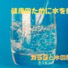 【健康】 健康のために水を飲もう カラダと水の関係