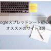 【2021年秋最新版】Googleスプレッドシート初心者におすすめのサイト3選!スプレッドシート入門
