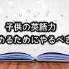 幼少期の英語教育 | ECCジュニア選びは、体験入学で先生の実力を知ること!