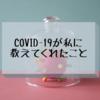 Covid-19が私に教えてくれたこと