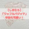 【しまむら】新作ベビー服!大人気の「ワッフルパジャマ」に半袖が登場!