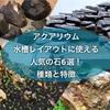 アクアリウム・水槽レイアウトに使える人気の石6選!種類と特徴