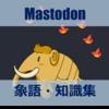 mastodon(マストドン)を使いこなすための用語(象語)・知識集