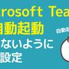 「Microsoft Teams」を自動起動させないようにする設定