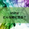 HSPの皆さん、どんな時に怒りますか?