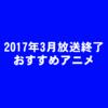 【秋冬メイン】2017年3月放送終了アニメおすすめランキング