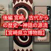 後編【宮崎県立博物館】宮崎、古代からの歴史~神話の源流