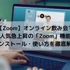 【Zoom】オンライン飲み会で人気急上昇の「Zoom」|他社との違い・便利機能・インストール方法も徹底解説