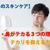 【男のスキンケア】顔・鼻がテカる3つの理由とテカリを抑える方法