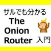 【サルでも分かる】The Onion Router入門