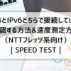 IPv4とIPv6どちらで接続しているか確認する方法&速度測定方法(NTTフレッツ系向け)|SPEED TEST|
