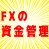 FXは「資金管理が大事」って聞くけど、具体的に何をやったらいいのか?【FXコラム】