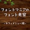 フォントマニアのフォント考察〜カフェメニュー編〜