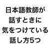 日本語教師が話すときに気をつけるべき5つのこと