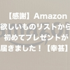【感謝】Amazon欲しいものリストから初めてプレゼントが届きました!【幸甚】