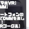 【スマホVR】【DMM】スマートフォンのVRでDMMを楽しもう!【VRゴーグル】【PSVR】