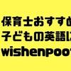 子どもの英語学習に保育士がオススメするウィッシュンプーフを紹介!