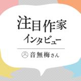 今月の注目作家インタビュー/音無梅さん(2021年5月)