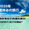 【2020年】夏休みの旅行はどうする?『コロナ対策』場所選びは?赤ちゃん・園児・小学生3人連れで家族旅行計画