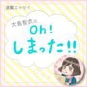 大島智衣の「oh! しまった!!」