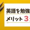 【TOEIC910点が語る】英語を勉強するメリット3選【英語学習】