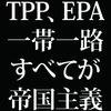"TPP、EPA、そして一帯一路。すべては""現代版帝国主義""である。"