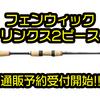 【ティムコ】待望の2ピースが追加「フェンウィック リンクス各種」通販予約受付開始!