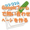 Googleフォームを使って、簡単に問い合わせフォームを作成する方法