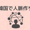 【コネ社会韓国】人脈を広げるためにはどうすればいいか