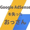 Google AdSenseを規約違反でクビになってしまったおっさん。この先、一生AdSenseを組み込めないのだ。