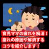 育児ママの疲れを解消!疲れの原因や解消するコツを紹介します!