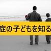 自閉症の子どもを知る子育て【大人の教育】