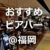 【ビールコンシェルジュ厳選】博多周辺の美味しいビールが飲めるバー(随時更新)