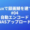 Linuxで録画鯖を建てる #04「自動エンコードとNASアップロード」