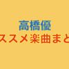 心に刺さる!心温まる!高橋優 オススメ楽曲25選まとめ。
