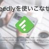 【紹介】複数のブログを読んでいるなら、「Feedly」を使え!!(使い方の説明)